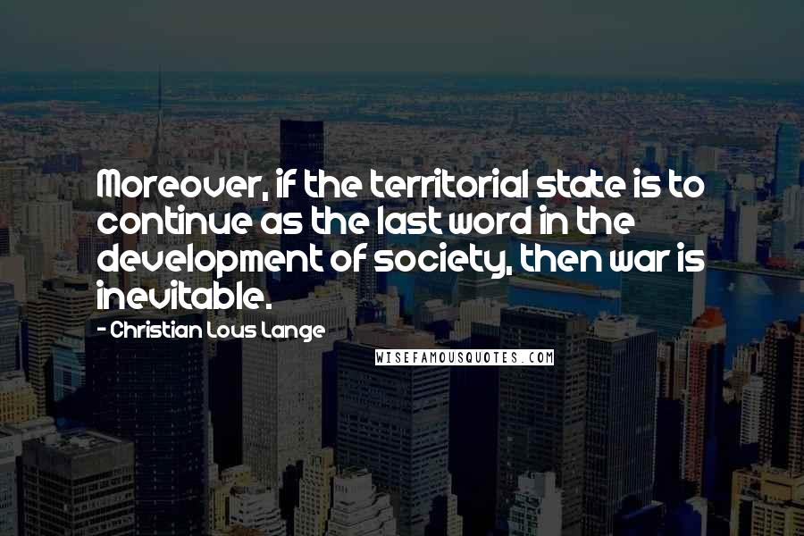 Christian Lous Lange quotes: Moreover, if the territorial state is to continue as the last word in the development of society, then war is inevitable.