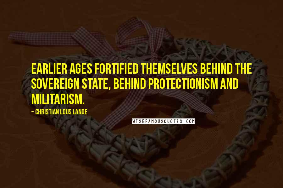 Christian Lous Lange quotes: Earlier ages fortified themselves behind the sovereign state, behind protectionism and militarism.