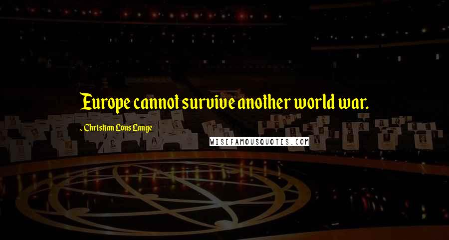 Christian Lous Lange quotes: Europe cannot survive another world war.