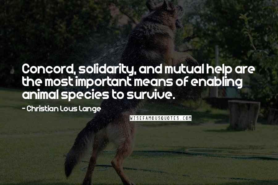 Christian Lous Lange quotes: Concord, solidarity, and mutual help are the most important means of enabling animal species to survive.