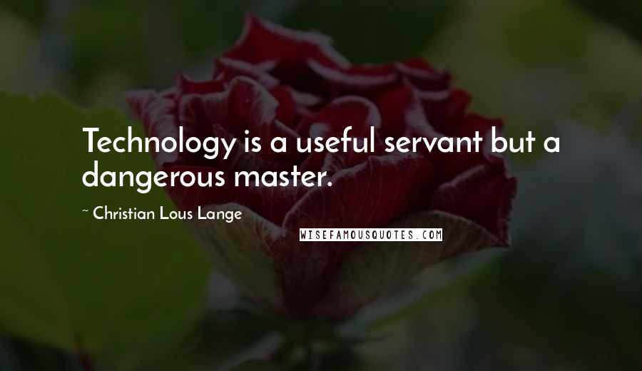 Christian Lous Lange quotes: Technology is a useful servant but a dangerous master.