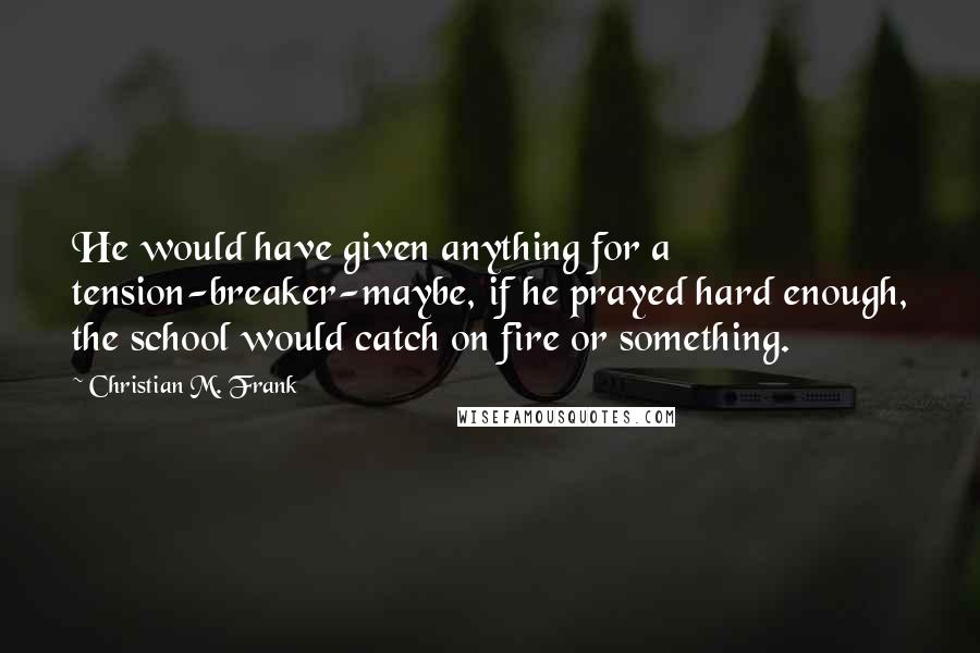 Christian M. Frank quotes: He would have given anything for a tension-breaker-maybe, if he prayed hard enough, the school would catch on fire or something.