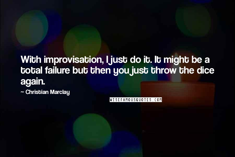 Christian Marclay quotes: With improvisation, I just do it. It might be a total failure but then you just throw the dice again.