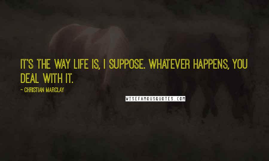 Christian Marclay quotes: It's the way life is, I suppose. Whatever happens, you deal with it.