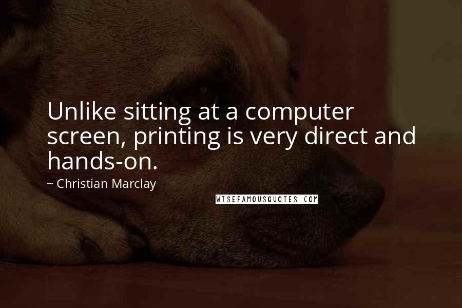 Christian Marclay quotes: Unlike sitting at a computer screen, printing is very direct and hands-on.