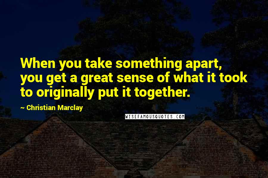 Christian Marclay quotes: When you take something apart, you get a great sense of what it took to originally put it together.