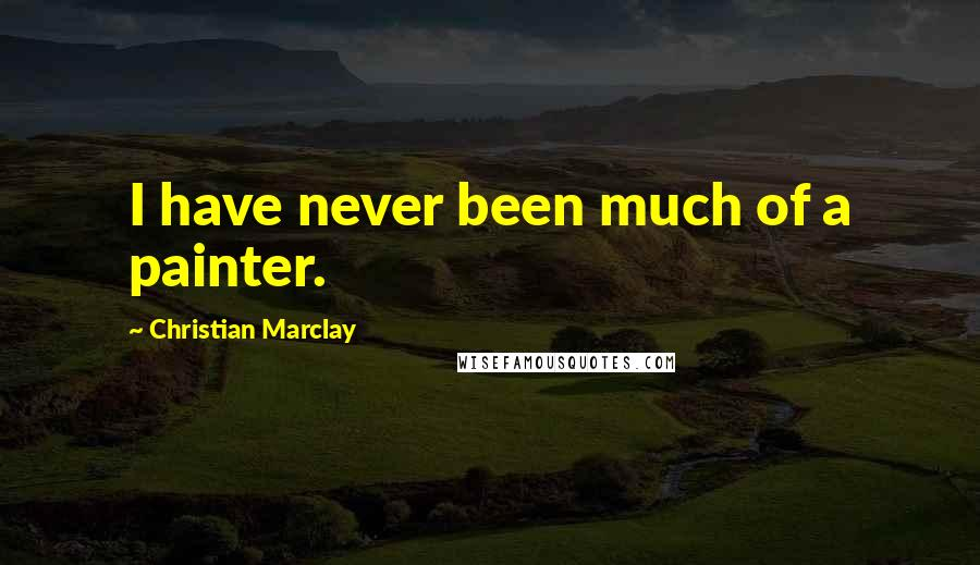 Christian Marclay quotes: I have never been much of a painter.