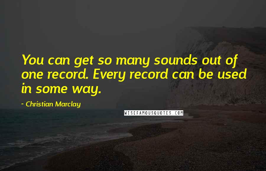 Christian Marclay quotes: You can get so many sounds out of one record. Every record can be used in some way.
