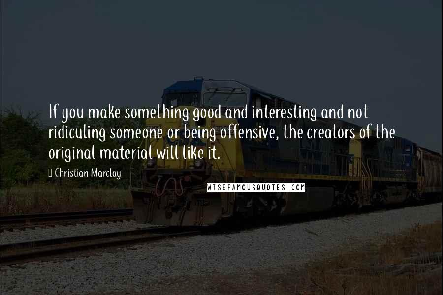 Christian Marclay quotes: If you make something good and interesting and not ridiculing someone or being offensive, the creators of the original material will like it.