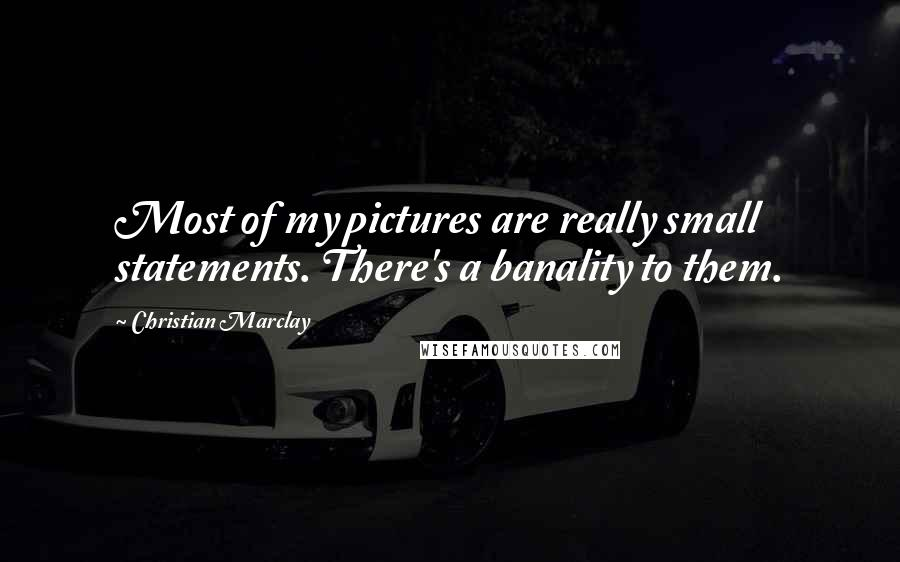 Christian Marclay quotes: Most of my pictures are really small statements. There's a banality to them.