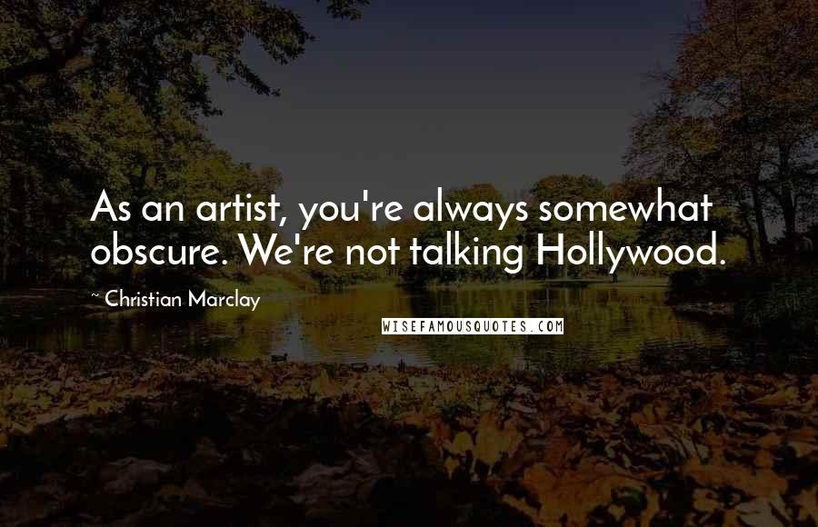 Christian Marclay quotes: As an artist, you're always somewhat obscure. We're not talking Hollywood.