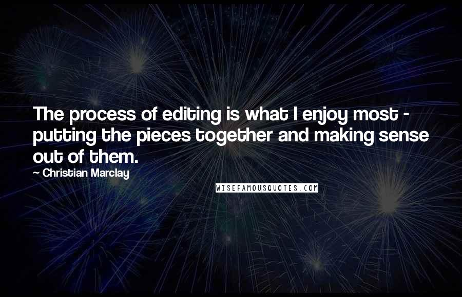 Christian Marclay quotes: The process of editing is what I enjoy most - putting the pieces together and making sense out of them.