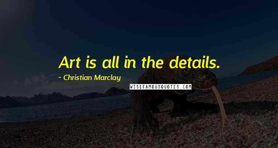 Christian Marclay quotes: Art is all in the details.