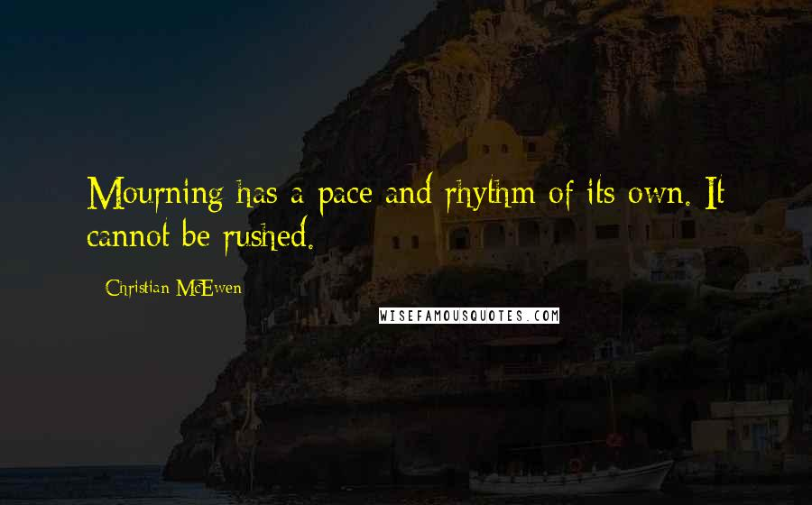 Christian McEwen quotes: Mourning has a pace and rhythm of its own. It cannot be rushed.