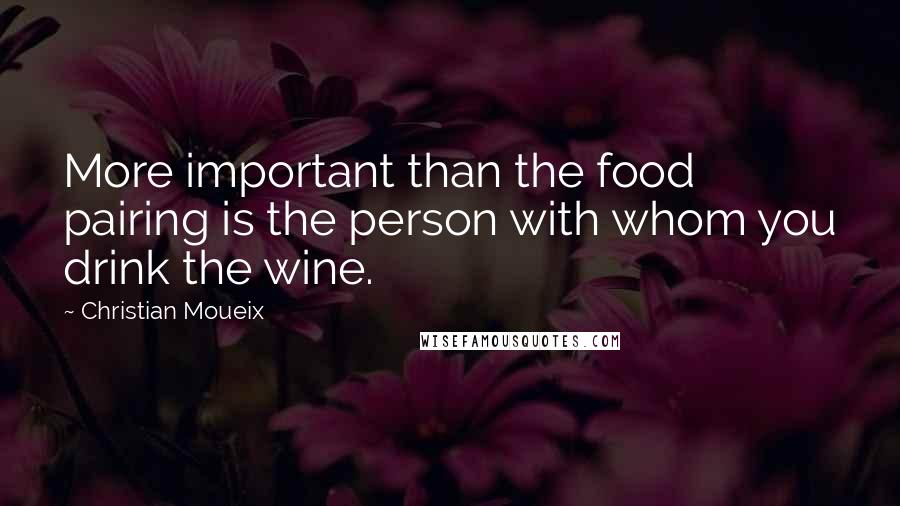 Christian Moueix quotes: More important than the food pairing is the person with whom you drink the wine.