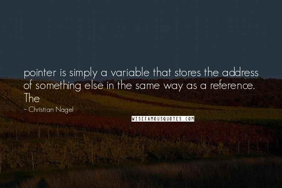 Christian Nagel quotes: pointer is simply a variable that stores the address of something else in the same way as a reference. The