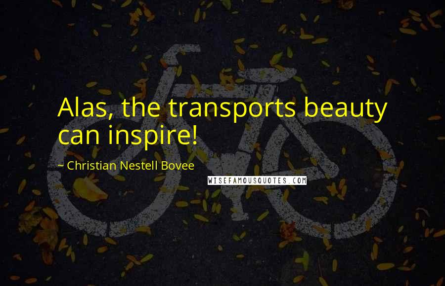 Christian Nestell Bovee quotes: Alas, the transports beauty can inspire!