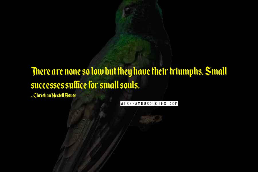 Christian Nestell Bovee quotes: There are none so low but they have their triumphs. Small successes suffice for small souls.