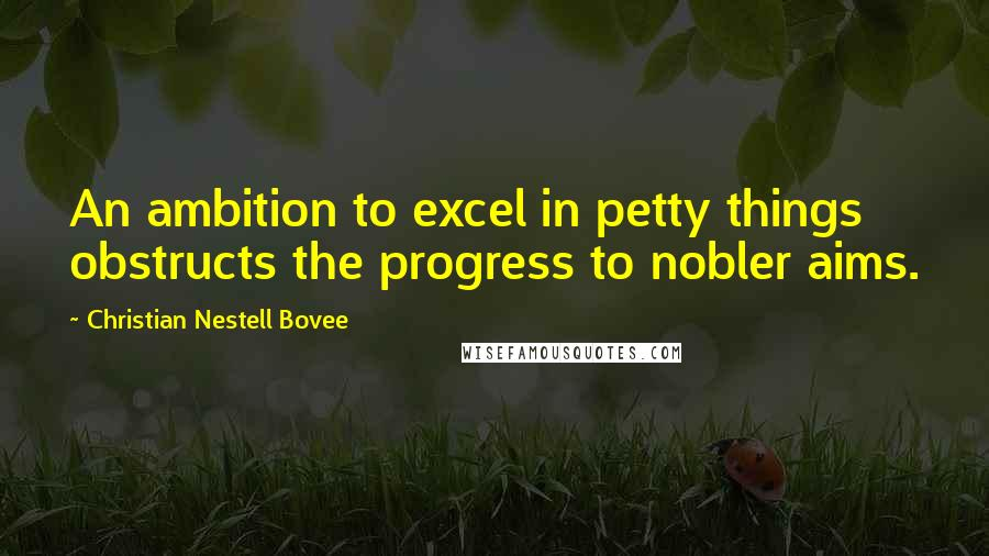 Christian Nestell Bovee quotes: An ambition to excel in petty things obstructs the progress to nobler aims.