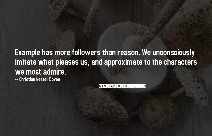 Christian Nestell Bovee quotes: Example has more followers than reason. We unconsciously imitate what pleases us, and approximate to the characters we most admire.