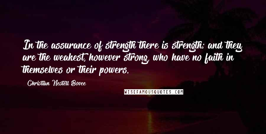 Christian Nestell Bovee quotes: In the assurance of strength there is strength; and they are the weakest, however strong, who have no faith in themselves or their powers.