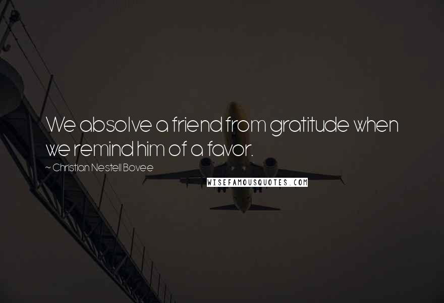 Christian Nestell Bovee quotes: We absolve a friend from gratitude when we remind him of a favor.