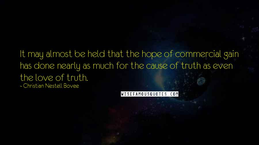 Christian Nestell Bovee quotes: It may almost be held that the hope of commercial gain has done nearly as much for the cause of truth as even the love of truth.