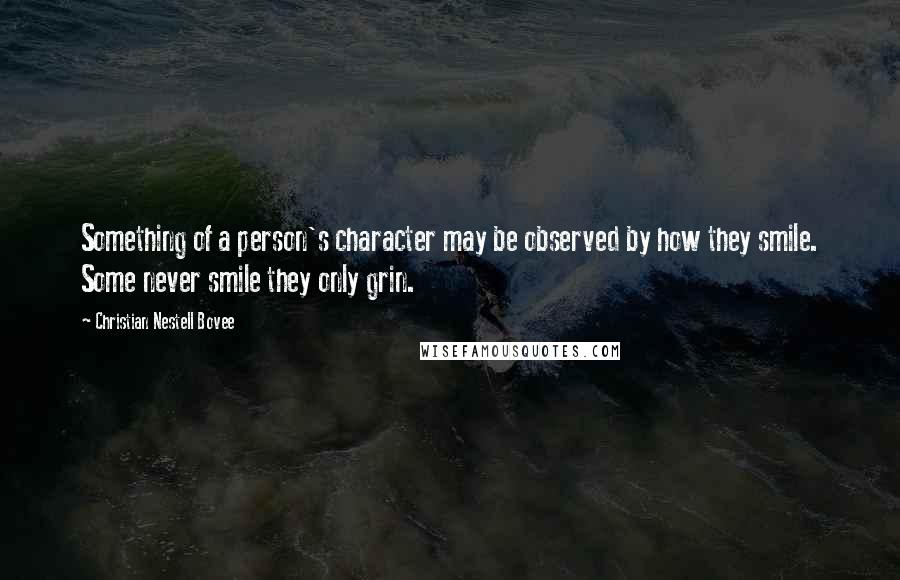 Christian Nestell Bovee quotes: Something of a person's character may be observed by how they smile. Some never smile they only grin.