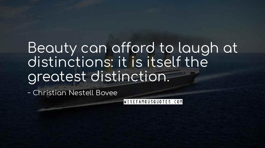 Christian Nestell Bovee quotes: Beauty can afford to laugh at distinctions: it is itself the greatest distinction.