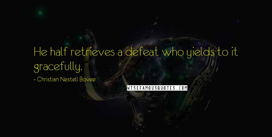 Christian Nestell Bovee quotes: He half retrieves a defeat who yields to it gracefully.