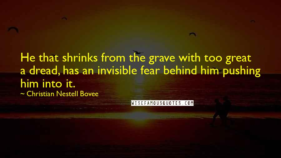 Christian Nestell Bovee quotes: He that shrinks from the grave with too great a dread, has an invisible fear behind him pushing him into it.