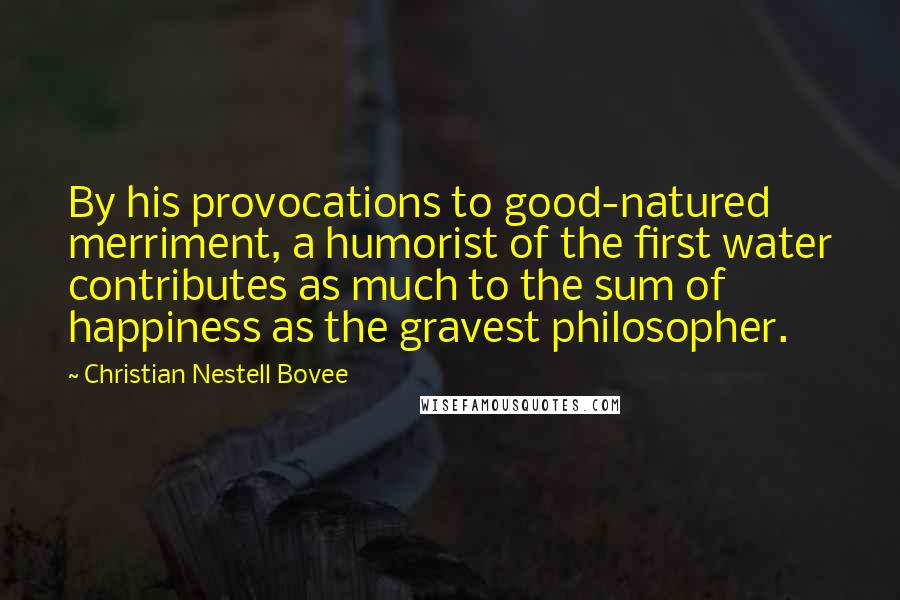 Christian Nestell Bovee quotes: By his provocations to good-natured merriment, a humorist of the first water contributes as much to the sum of happiness as the gravest philosopher.