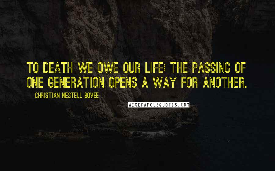 Christian Nestell Bovee quotes: To death we owe our life; the passing of one generation opens a way for another.