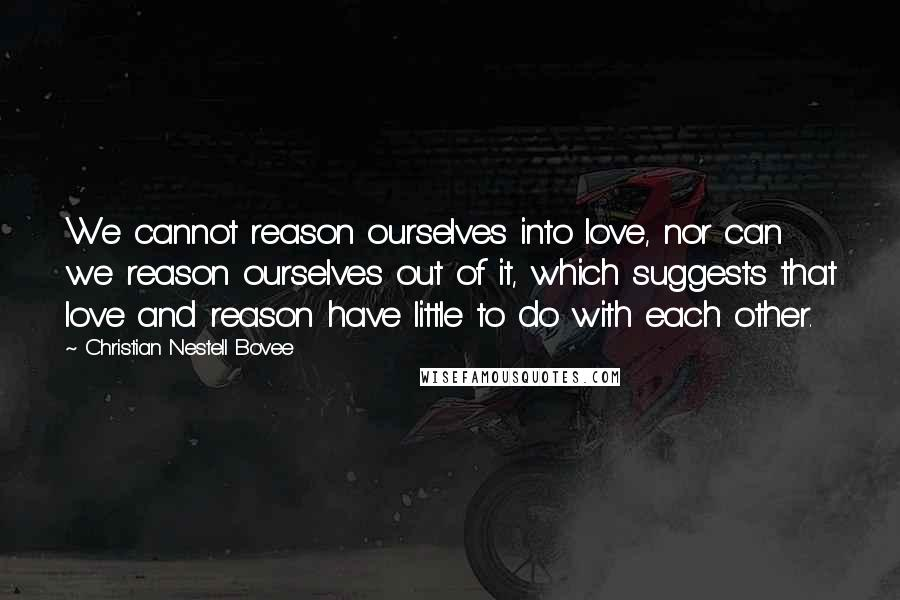 Christian Nestell Bovee quotes: We cannot reason ourselves into love, nor can we reason ourselves out of it, which suggests that love and reason have little to do with each other.