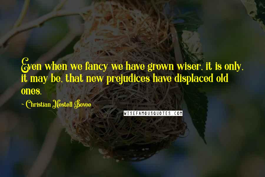 Christian Nestell Bovee quotes: Even when we fancy we have grown wiser, it is only, it may be, that new prejudices have displaced old ones.