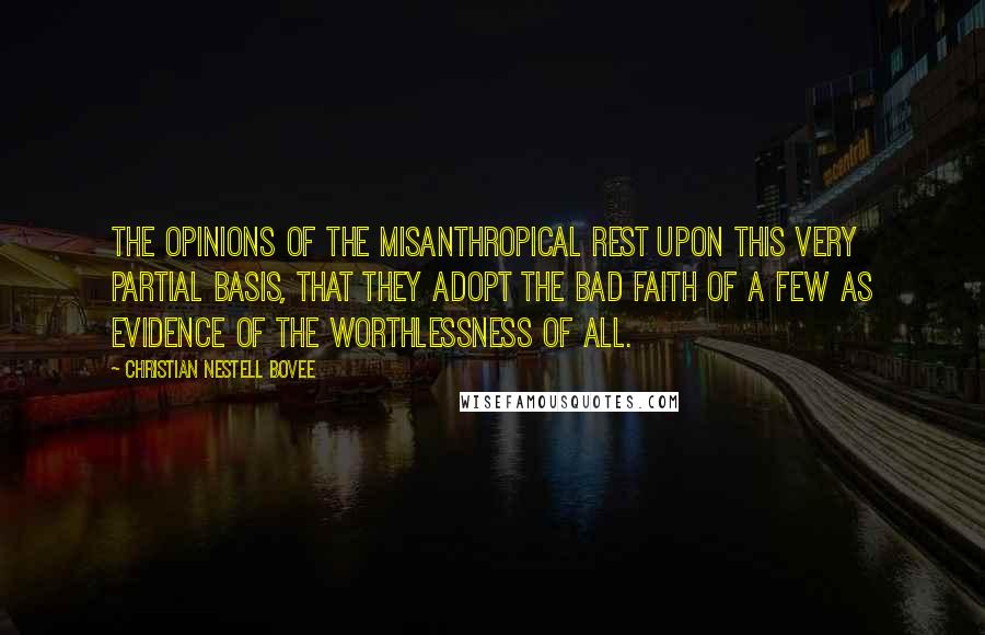 Christian Nestell Bovee quotes: The opinions of the misanthropical rest upon this very partial basis, that they adopt the bad faith of a few as evidence of the worthlessness of all.