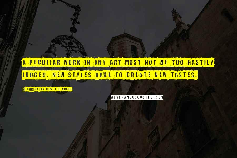Christian Nestell Bovee quotes: A peculiar work in any art must not be too hastily judged. New styles have to create new tastes.