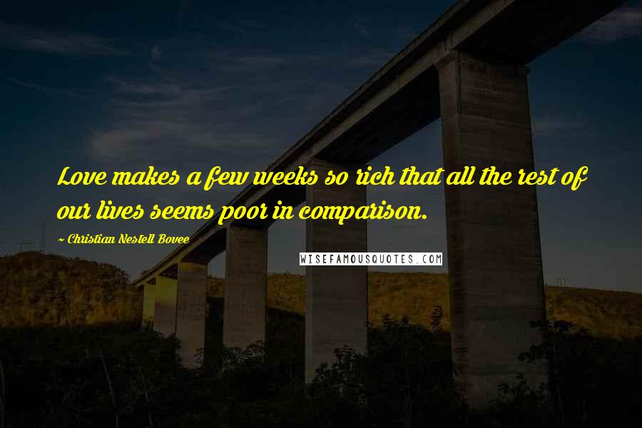 Christian Nestell Bovee quotes: Love makes a few weeks so rich that all the rest of our lives seems poor in comparison.