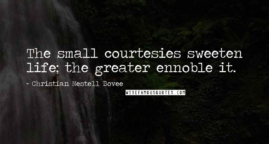 Christian Nestell Bovee quotes: The small courtesies sweeten life; the greater ennoble it.