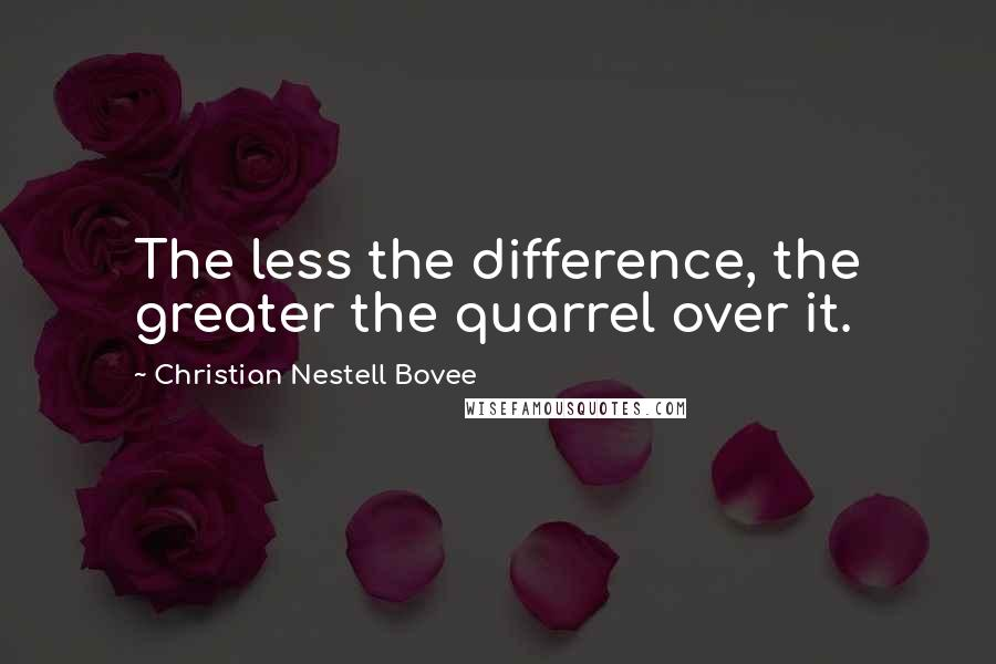 Christian Nestell Bovee quotes: The less the difference, the greater the quarrel over it.