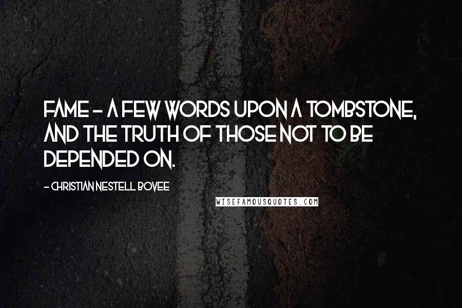 Christian Nestell Bovee quotes: Fame - a few words upon a tombstone, and the truth of those not to be depended on.