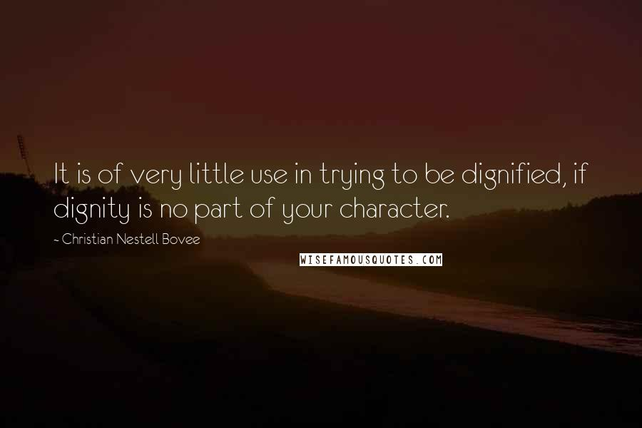 Christian Nestell Bovee quotes: It is of very little use in trying to be dignified, if dignity is no part of your character.
