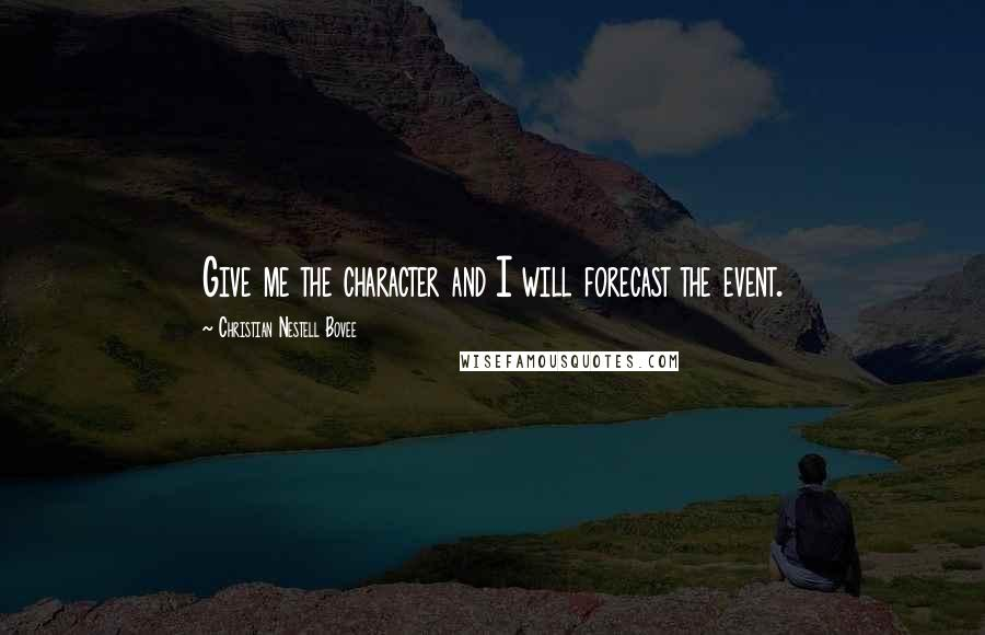 Christian Nestell Bovee quotes: Give me the character and I will forecast the event.