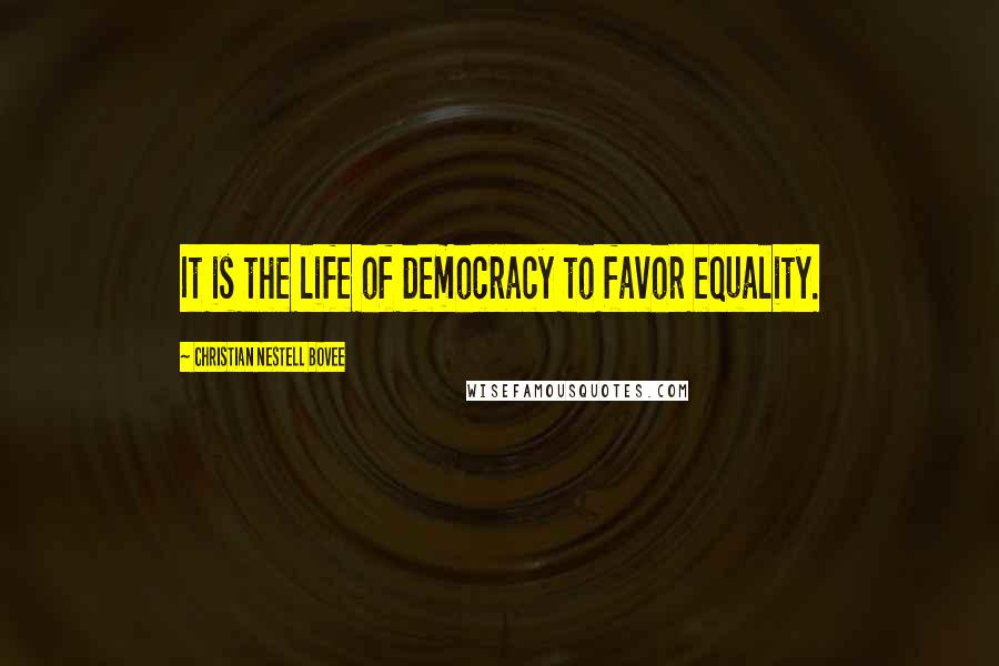 Christian Nestell Bovee quotes: It is the life of democracy to favor equality.
