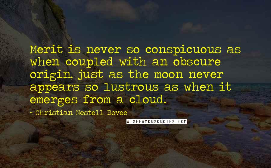 Christian Nestell Bovee quotes: Merit is never so conspicuous as when coupled with an obscure origin, just as the moon never appears so lustrous as when it emerges from a cloud.
