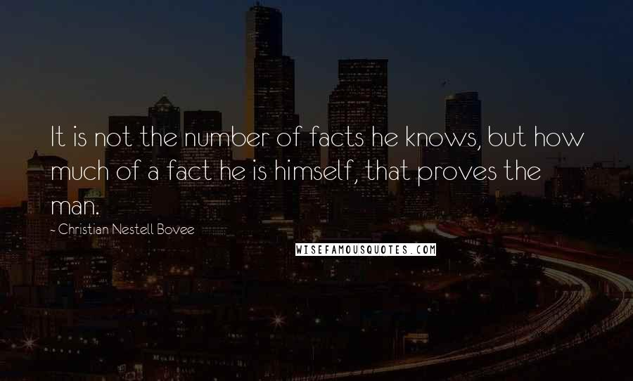 Christian Nestell Bovee quotes: It is not the number of facts he knows, but how much of a fact he is himself, that proves the man.