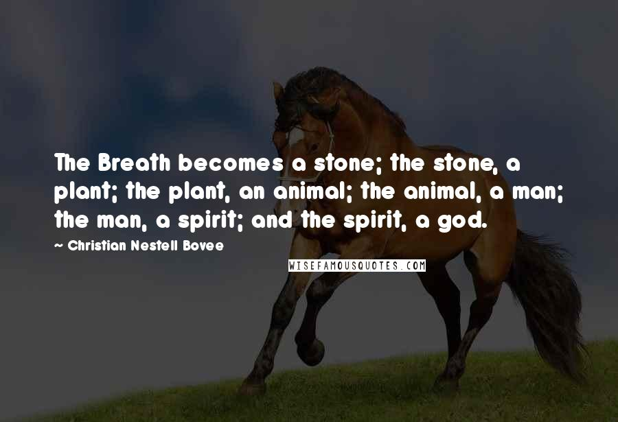 Christian Nestell Bovee quotes: The Breath becomes a stone; the stone, a plant; the plant, an animal; the animal, a man; the man, a spirit; and the spirit, a god.