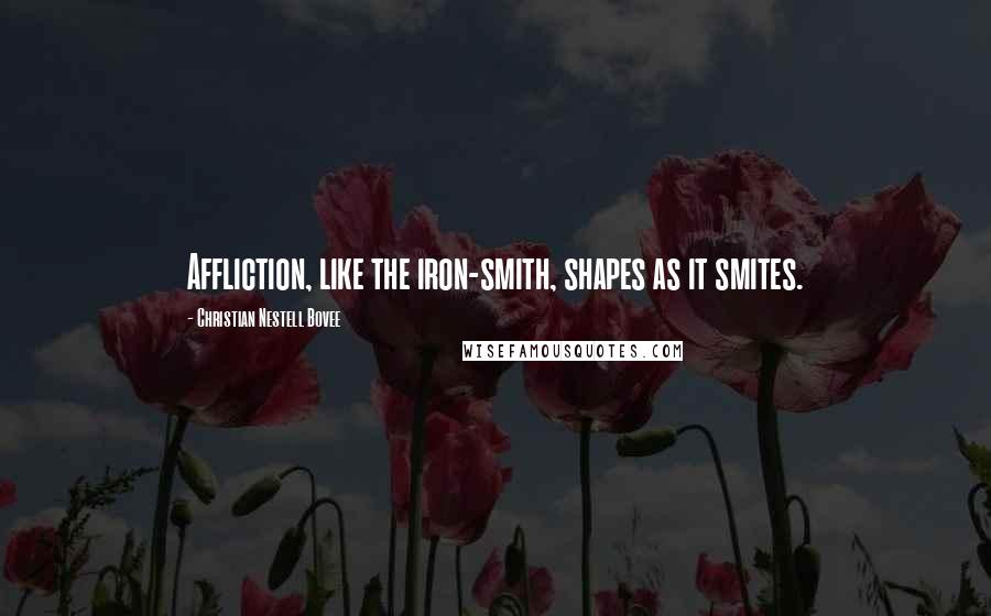 Christian Nestell Bovee quotes: Affliction, like the iron-smith, shapes as it smites.