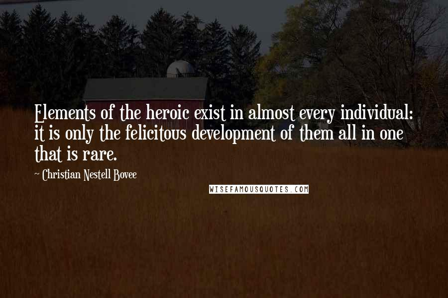 Christian Nestell Bovee quotes: Elements of the heroic exist in almost every individual: it is only the felicitous development of them all in one that is rare.