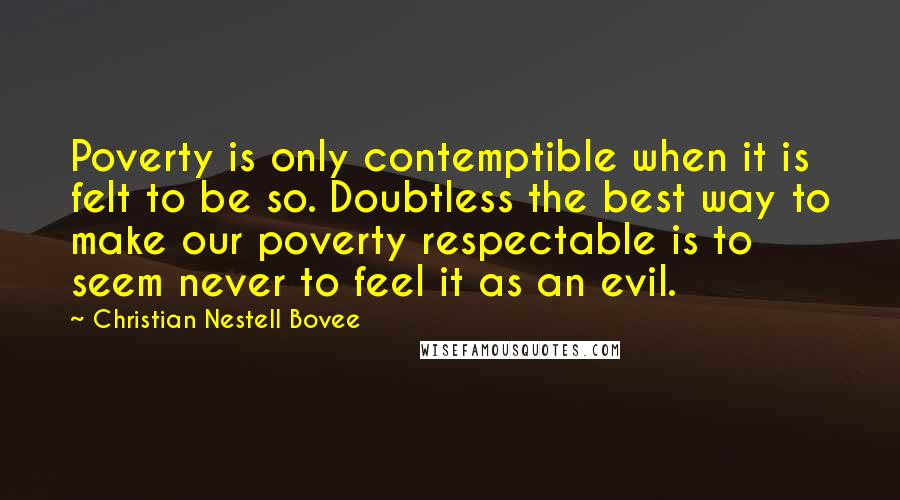 Christian Nestell Bovee quotes: Poverty is only contemptible when it is felt to be so. Doubtless the best way to make our poverty respectable is to seem never to feel it as an evil.